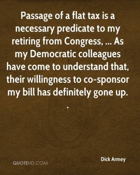 Passage of a flat tax is a necessary predicate to my retiring from Congress, ... As my Democratic colleagues have come to understand that, their willingness to co-sponsor my bill has definitely gone up. .