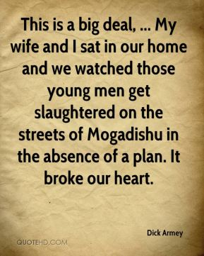 This is a big deal, ... My wife and I sat in our home and we watched those young men get slaughtered on the streets of Mogadishu in the absence of a plan. It broke our heart.