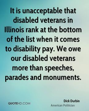Dick Durbin - It is unacceptable that disabled veterans in Illinois rank at the bottom of the list when it comes to disability pay. We owe our disabled veterans more than speeches, parades and monuments.