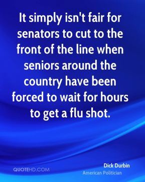 Dick Durbin - It simply isn't fair for senators to cut to the front of the line when seniors around the country have been forced to wait for hours to get a flu shot.