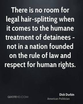 Dick Durbin - There is no room for legal hair-splitting when it comes to the humane treatment of detainees - not in a nation founded on the rule of law and respect for human rights.
