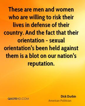 Dick Durbin - These are men and women who are willing to risk their lives in defense of their country. And the fact that their orientation - sexual orientation's been held against them is a blot on our nation's reputation.