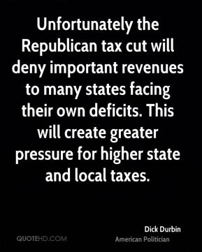 Dick Durbin - Unfortunately the Republican tax cut will deny important revenues to many states facing their own deficits. This will create greater pressure for higher state and local taxes.