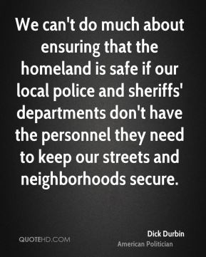 We can't do much about ensuring that the homeland is safe if our local police and sheriffs' departments don't have the personnel they need to keep our streets and neighborhoods secure.