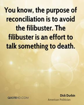 Dick Durbin - You know, the purpose of reconciliation is to avoid the filibuster. The filibuster is an effort to talk something to death.