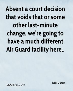 Dick Durbin - Absent a court decision that voids that or some other last-minute change, we're going to have a much different Air Guard facility here.