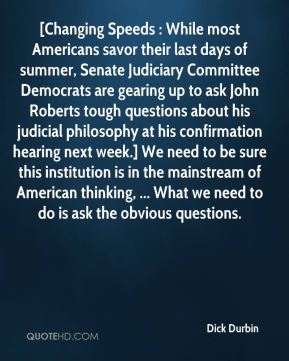 Dick Durbin - [Changing Speeds : While most Americans savor their last days of summer, Senate Judiciary Committee Democrats are gearing up to ask John Roberts tough questions about his judicial philosophy at his confirmation hearing next week.] We need to be sure this institution is in the mainstream of American thinking, ... What we need to do is ask the obvious questions.