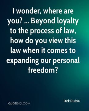 Dick Durbin - I wonder, where are you? ... Beyond loyalty to the process of law, how do you view this law when it comes to expanding our personal freedom?