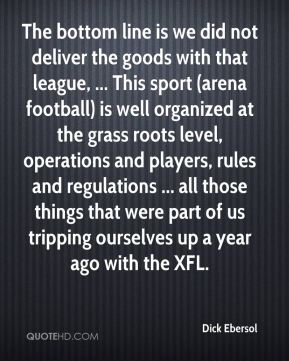 Dick Ebersol - The bottom line is we did not deliver the goods with that league, ... This sport (arena football) is well organized at the grass roots level, operations and players, rules and regulations ... all those things that were part of us tripping ourselves up a year ago with the XFL.