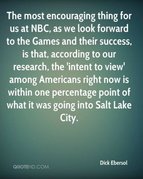 The most encouraging thing for us at NBC, as we look forward to the Games and their success, is that, according to our research, the 'intent to view' among Americans right now is within one percentage point of what it was going into Salt Lake City.