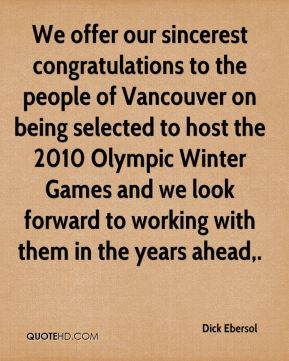 Dick Ebersol - We offer our sincerest congratulations to the people of Vancouver on being selected to host the 2010 Olympic Winter Games and we look forward to working with them in the years ahead.