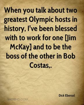 When you talk about two greatest Olympic hosts in history, I've been blessed with to work for one [Jim McKay] and to be the boss of the other in Bob Costas.