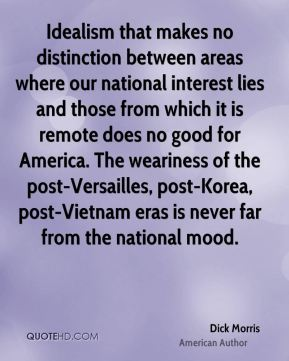 Dick Morris - Idealism that makes no distinction between areas where our national interest lies and those from which it is remote does no good for America. The weariness of the post-Versailles, post-Korea, post-Vietnam eras is never far from the national mood.