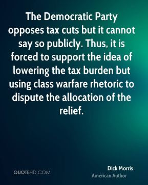 Dick Morris - The Democratic Party opposes tax cuts but it cannot say so publicly. Thus, it is forced to support the idea of lowering the tax burden but using class warfare rhetoric to dispute the allocation of the relief.