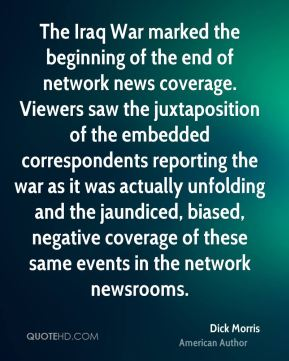 Dick Morris - The Iraq War marked the beginning of the end of network news coverage. Viewers saw the juxtaposition of the embedded correspondents reporting the war as it was actually unfolding and the jaundiced, biased, negative coverage of these same events in the network newsrooms.
