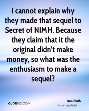 Don Bluth - I cannot explain why they made that sequel to Secret of NIMH. Because they claim that it the original didn't make money, so what was the enthusiasm to make a sequel?