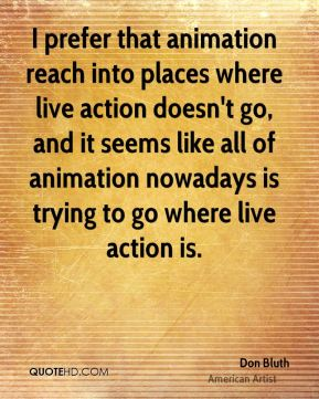 Don Bluth - I prefer that animation reach into places where live action doesn't go, and it seems like all of animation nowadays is trying to go where live action is.