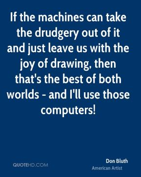 Don Bluth - If the machines can take the drudgery out of it and just leave us with the joy of drawing, then that's the best of both worlds - and I'll use those computers!
