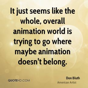 Don Bluth - It just seems like the whole, overall animation world is trying to go where maybe animation doesn't belong.