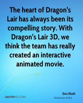 Don Bluth - The heart of Dragon's Lair has always been its compelling story. With Dragon's Lair 3D, we think the team has really created an interactive animated movie.