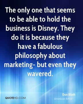 Don Bluth - The only one that seems to be able to hold the business is Disney. They do it is because they have a fabulous philosophy about marketing- but even they wavered.