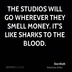 Don Bluth - The studios will go wherever they smell money. It's like sharks to the blood.