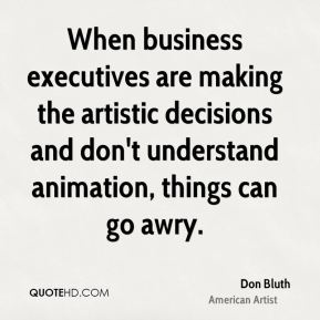 Don Bluth - When business executives are making the artistic decisions and don't understand animation, things can go awry.
