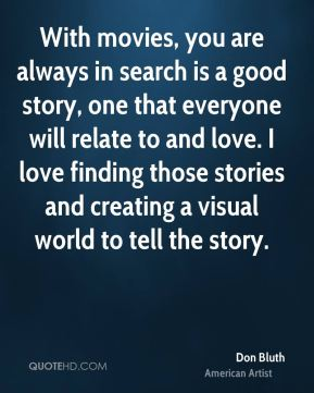 Don Bluth - With movies, you are always in search is a good story, one that everyone will relate to and love. I love finding those stories and creating a visual world to tell the story.