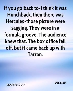 Don Bluth - If you go back to-I think it was Hunchback, then there was Hercules-those picture were sagging. They were in a formula groove. The audience knew that. The box office fell off, but it came back up with Tarzan.