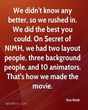 Don Bluth - We didn't know any better, so we rushed in. We did the best you could. On Secret of NIMH, we had two layout people, three background people, and 10 animators. That's how we made the movie.