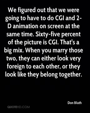 Don Bluth - We figured out that we were going to have to do CGI and 2-D animation on screen at the same time. Sixty-five percent of the picture is CGI. That's a big mix. When you marry those two, they can either look very foreign to each other, or they look like they belong together.