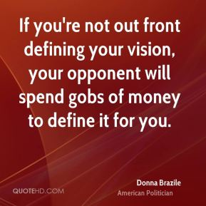 If you're not out front defining your vision, your opponent will spend gobs of money to define it for you.