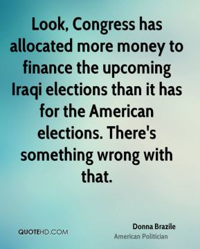 Donna Brazile - Look, Congress has allocated more money to finance the upcoming Iraqi elections than it has for the American elections. There's something wrong with that.