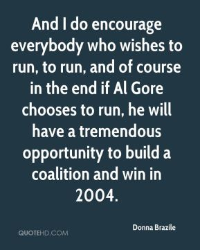 Donna Brazile - And I do encourage everybody who wishes to run, to run, and of course in the end if Al Gore chooses to run, he will have a tremendous opportunity to build a coalition and win in 2004.