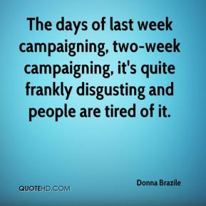Donna Brazile - The days of last week campaigning, two-week campaigning, it's quite frankly disgusting and people are tired of it.