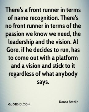 Donna Brazile - There's a front runner in terms of name recognition. There's no front runner in terms of the passion we know we need, the leadership and the vision. Al Gore, if he decides to run, has to come out with a platform and a vision and stick to it regardless of what anybody says.
