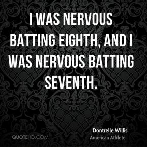Dontrelle Willis - I was nervous batting eighth, and I was nervous batting seventh.