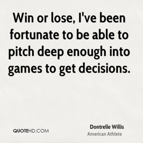 Dontrelle Willis - Win or lose, I've been fortunate to be able to pitch deep enough into games to get decisions.
