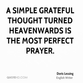 A simple grateful thought turned heavenwards is the most perfect prayer.