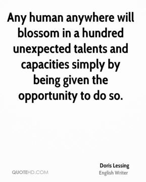 Doris Lessing - Any human anywhere will blossom in a hundred unexpected talents and capacities simply by being given the opportunity to do so.