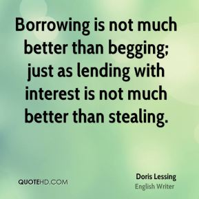 Doris Lessing - Borrowing is not much better than begging; just as lending with interest is not much better than stealing.