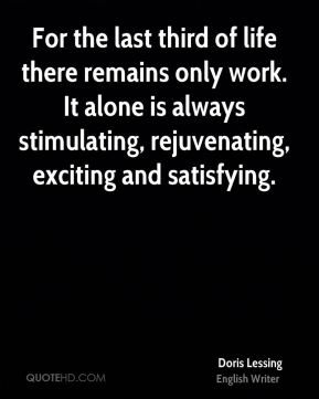 For the last third of life there remains only work. It alone is always stimulating, rejuvenating, exciting and satisfying.