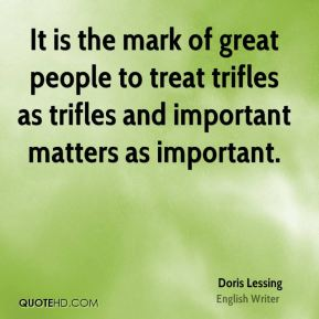 It is the mark of great people to treat trifles as trifles and important matters as important.