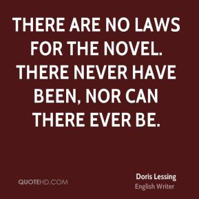 Doris Lessing - There are no laws for the novel. There never have been, nor can there ever be.