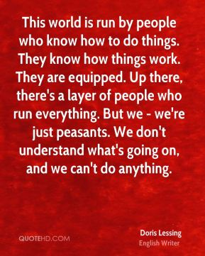 This world is run by people who know how to do things. They know how things work. They are equipped. Up there, there's a layer of people who run everything. But we - we're just peasants. We don't understand what's going on, and we can't do anything.