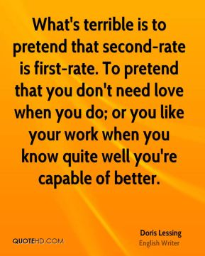 Doris Lessing - What's terrible is to pretend that second-rate is first-rate. To pretend that you don't need love when you do; or you like your work when you know quite well you're capable of better.