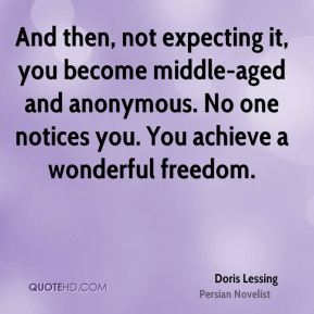 Doris Lessing - And then, not expecting it, you become middle-aged and anonymous. No one notices you. You achieve a wonderful freedom.
