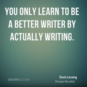 You only learn to be a better writer by actually writing.