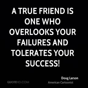 A true friend is one who overlooks your failures and tolerates your success!