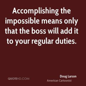 Accomplishing the impossible means only that the boss will add it to your regular duties.